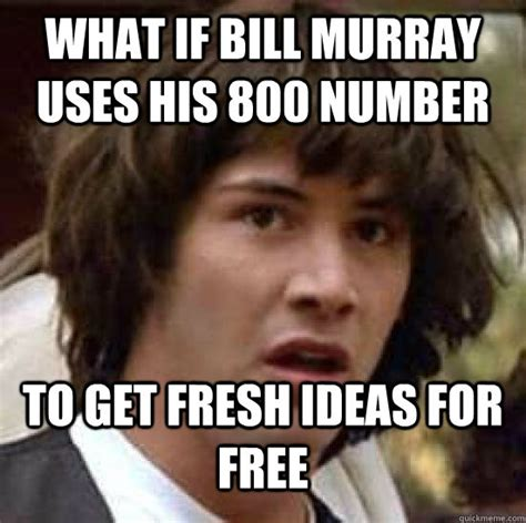 Murray Meme - what if bill murray uses his 800 number to get fresh ideas