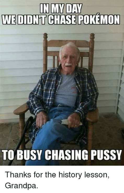Twat Meme - in my day we didnt chase pokemon to busy chasing pussy