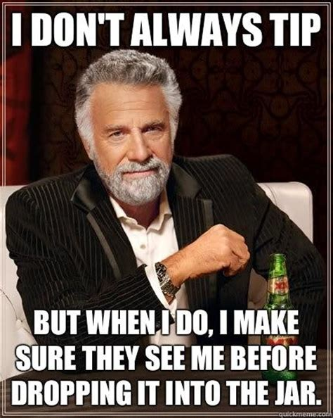 Make Your Own Most Interesting Man In The World Meme - i don t always tip but when i do i make sure they see me