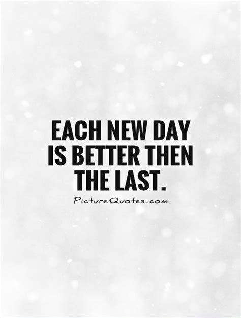 day quote each new day is better then the last picture quotes