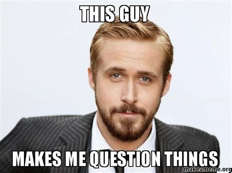 This Guy Meme - this guy makes me question things make a meme