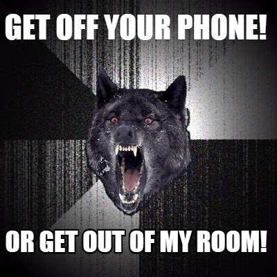 Get Out Of Room by Meme Creator Get Your Phone Or Get Out Of Room