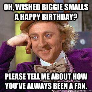 Biggie Smalls Meme - oh wished biggie smalls a happy birthday please tell me