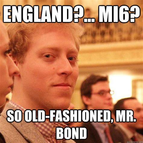 Old Fashioned Memes - england mi6 so old fashioned mr bond skyfall mark