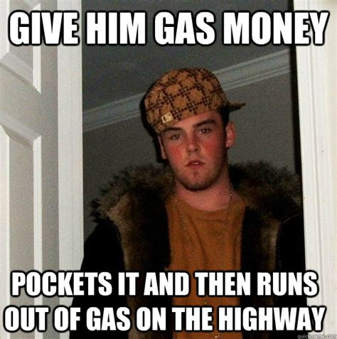 Gas Money Meme - give him gas money pockets it and then runs out of gas on