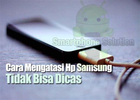 Baterai Hp Samsung Tidak Bisa Di Charge solusi masalah pengisian daya baterai yang sering tejadi