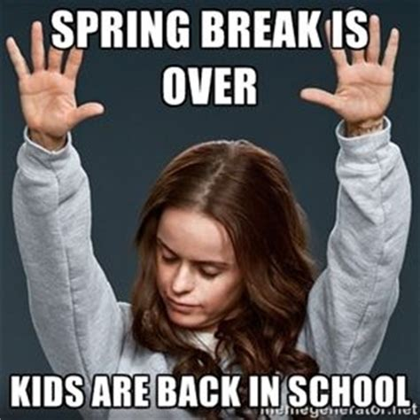 Spring Break Meme - spring break is over kids are back in school hallelujah