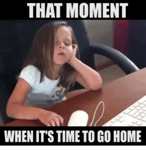 Best Time To Go Get Mba by That Moment When It S Time To Go Home Home Meme On Sizzle