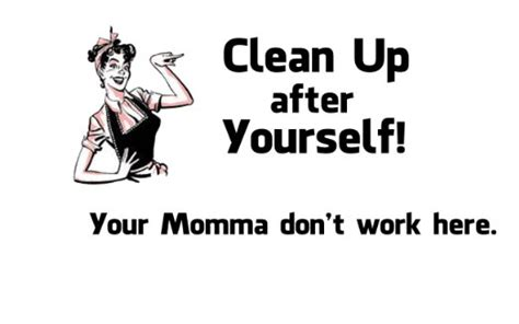 clean up after yourself quotes quotesgram