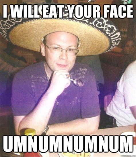 Sombrero Meme - i will eat your face umnumnumnum sombrero sean quickmeme