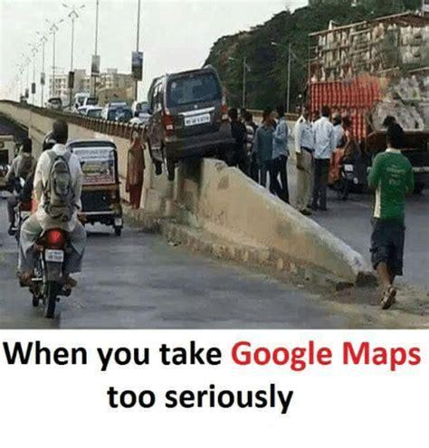 Google Maps Meme - when you take google maps too seriously google meme on me me