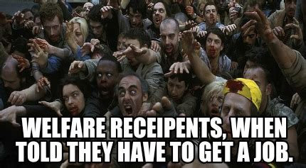 Get A Job Meme - meme creator welfare receipents when told they have to