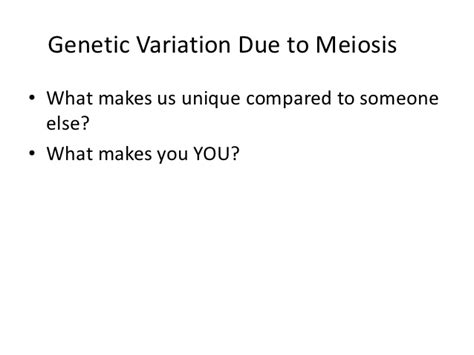 What Makes You Unique How - genetic variation due to meiosis