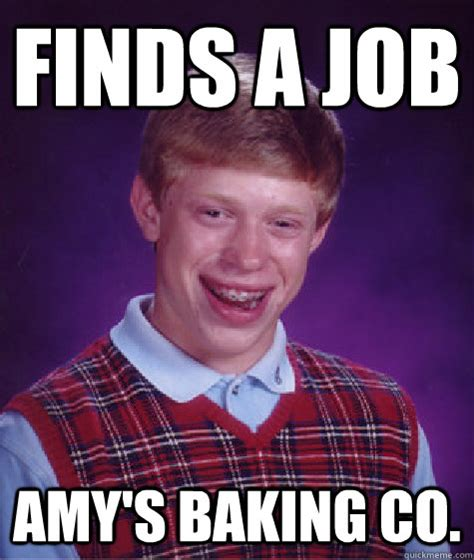 Baking Meme - finds a job amy s baking co bad luck brian quickmeme