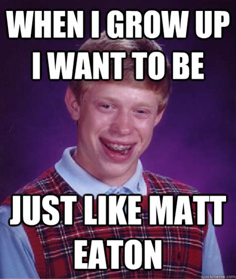 When I Grow Up Meme - when i grow up i want to be just like matt eaton bad