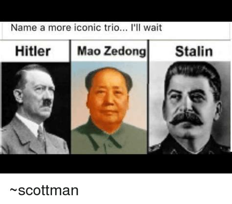 Iconic Memes - name a more iconic trio i ll wait hitler mao zedong stalin scottman meme on sizzle