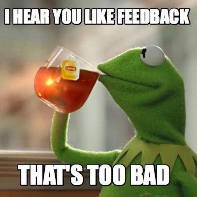 Too Bad Meme - meme creator i hear you like feedback that s too bad