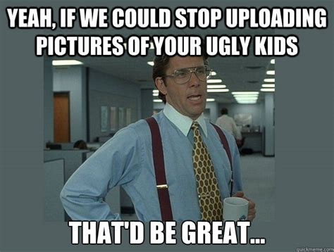 Ugly Baby Meme - yeah if we could stop uploading pictures of your ugly