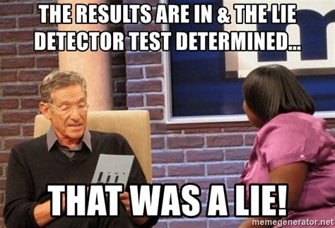 The Lie Detector Determined That Was A Lie Meme - the results are in the lie detector test determined