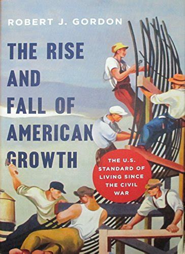 the rise the fall the rise and fall of american growth the u s standard of living since the civil war the