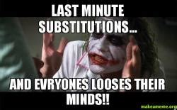 7 Last Minute Substitutions by Last Minute Substitutions And Evryones Looses Their