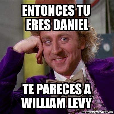 William Levy Meme - meme willy wonka entonces tu eres daniel te pareces a