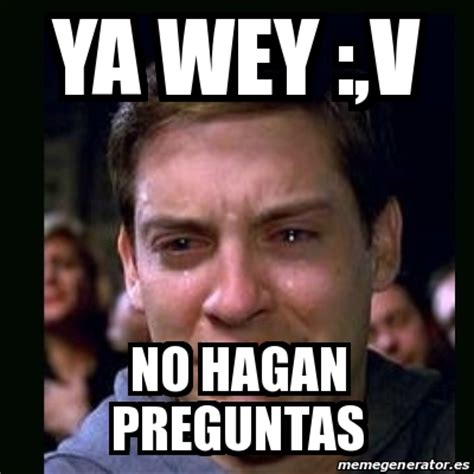 Ya Wey Meme - meme crying peter parker ya wey v no hagan preguntas