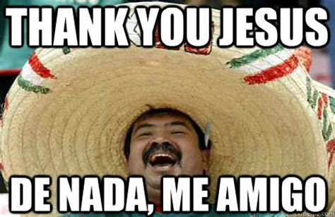 Thank You Jesus Meme - thank you jesus de nada me amigo merry mexican quickmeme