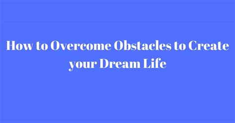design your dream life how to overcome obstacles to create your dream life