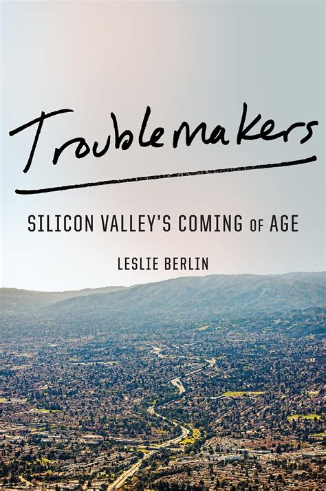 Troublemakers Silicon Valley S Coming Of Age troublemakers silicon valley s coming of age by leslie berlin san francisco chronicle
