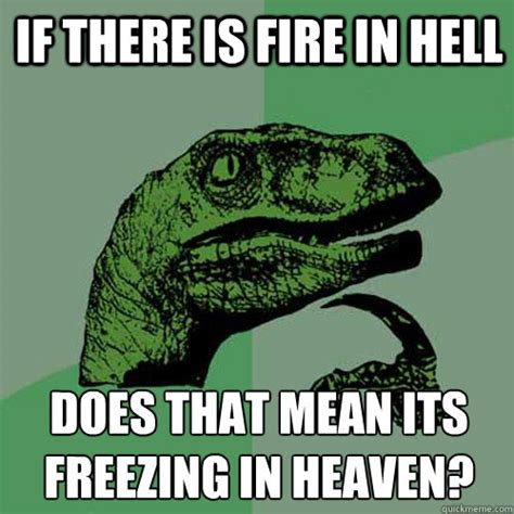 Freezing Meme - if there is fire in hell does that mean its freezing in