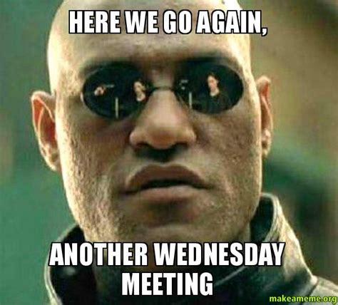 Here We Go Again Meme - here we go again another wednesday meeting matrix
