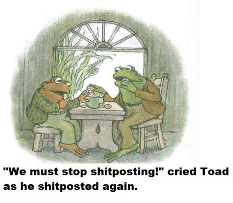 Frog And Toad Meme - we must stop shitposting frog and toad know your meme