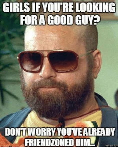 Good Looking Guy Meme - girls if youtre looking fora good guy dont worry