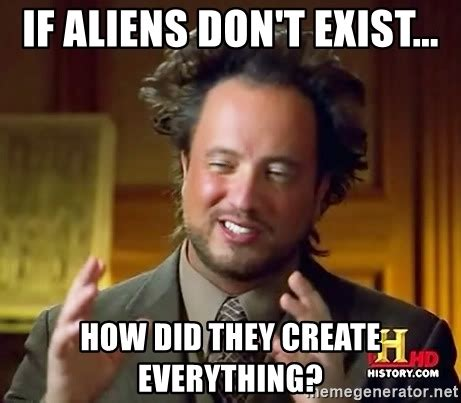 Aliens Meme Generator - if aliens don t exist how did they create everything