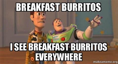 Breakfast Meme - breakfast burritos i see breakfast burritos everywhere