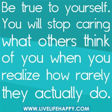 be true to yourself you will stop caring what others thin