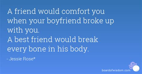 break up comfort quotes a friend would comfort you when your boyfriend broke up