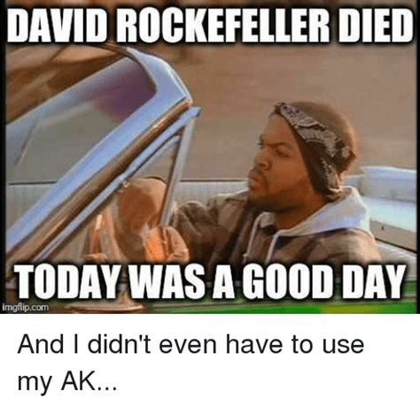 It Was A Good Day Meme - david rockefeller died today was a good day imgflipcom and