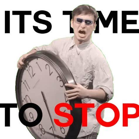 how to stop time it s time to stop it s time to stop your meme