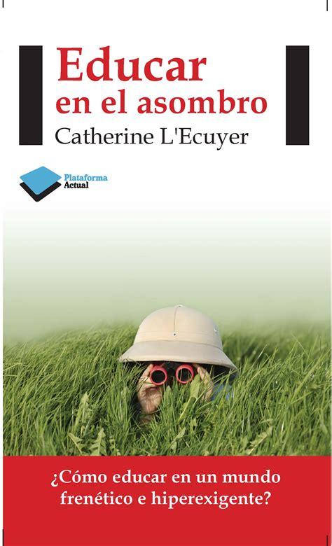 libro ahora yo plataforma actual educar en el asombro entrevista a catherine l ecuyer stikets blog