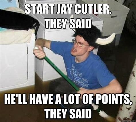 Cutler Meme - start jay cutler they said he ll have a lot of points