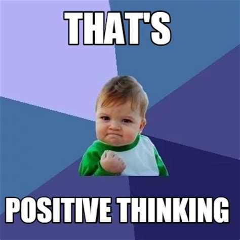 Positive Thinking Meme - meme creator that s positive thinking meme generator at