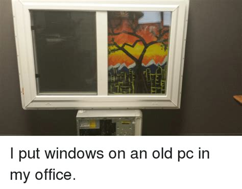 Office Window Meme - i put windows on an old pc in my office windows meme on