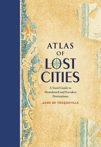 atlas of lost cities a travel guide to abandoned and forsaken destinations avaxhome