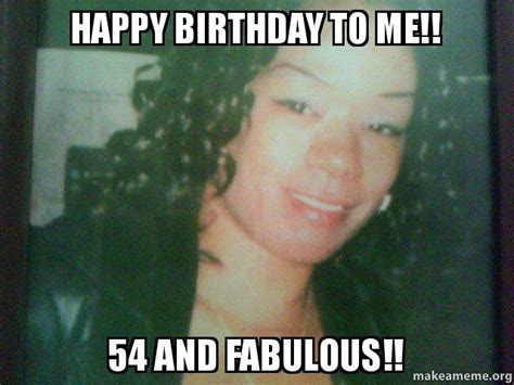 Happy Birthday To Me Meme - happy birthday to me 54 and fabulous make a meme