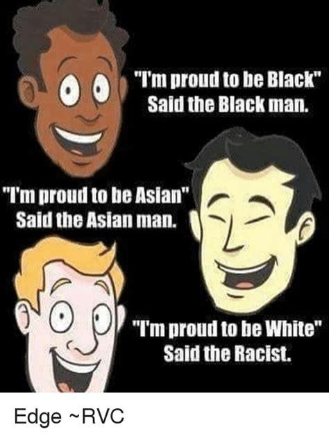 Im White Meme - i m proud to be black said the black man i m proud tobe