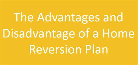 the advantages and disadvantage of a home reversion plan