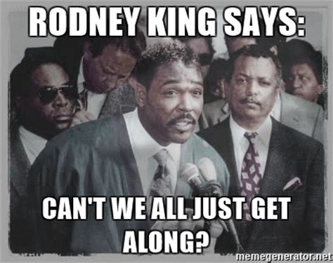 Can T We All Just Get Along Meme - rodney king says can t we all just get along rodney