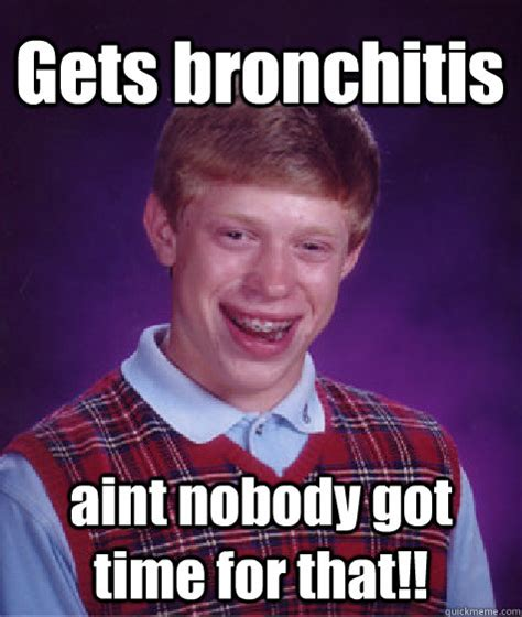 Bronchitis Meme - gets bronchitis aint nobody got time for that bad luck brian